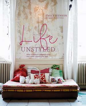 Life Unstyled: How to embrace imperfection and create a home you love de Emily Henson