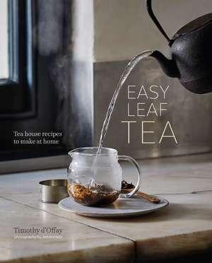 Easy Leaf Tea: Tea House Recipes to Make at Home de Timothy d'Offay