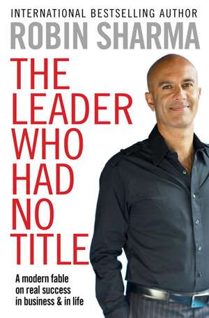 The Leader Who Had No Title: A Modern Fable on Real Success in Business and in Life de Robin Sharma