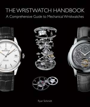Wristwatch Handbook: A Comprehensive Guide to Mechanical Wristwatches de Ryan Schmidt
