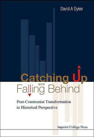 Catching Up and Falling Behind:  Post-Communist Transformation in Historical Perspective de David A. Dyker