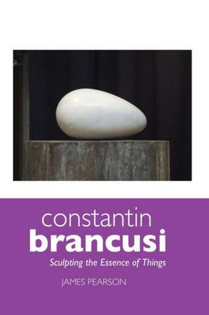 Constantin Brancusi: Sculpting the Essence of Things de James Pearson