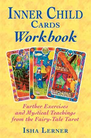 Inner Child Cards Workbook:  Further Exercises and Mystical Teachings from the Fairy-Tale Tarot de Isha Lerner