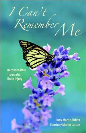 I Can't Remember Me:  Recovery After Traumatic Brain Injury de Judy Martin Urban