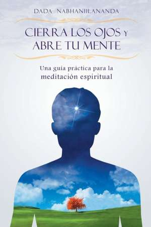 Cierra Los Ojos y Abre Tu Mente:  The Link Between Science and Spirituality de Dada Nabhaniilananda