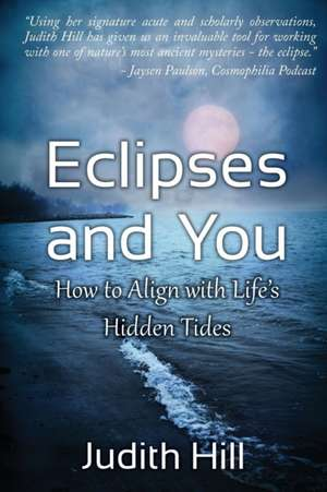 Eclipses and You:  How to Align with Life's Hidden Tides de Judith A. Hill