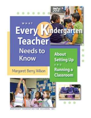 What Every Kindergarten Teacher Needs to Know:  About Setting Up and Running a Classroom de Margaret B. Wilson