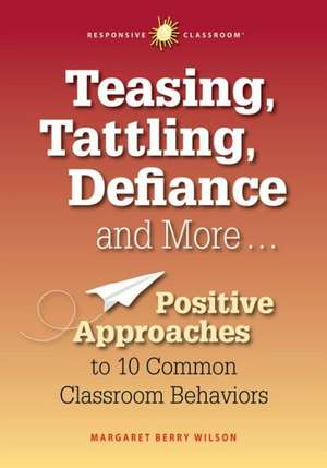 Teasing, Tattling, Defiance and More... Positive Approaches to 10 Common Classroom Behaviors de Margaret B. Wilson