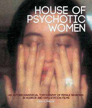 House Of Psychotic Women (paperback): An Autobiographical Topography of Female Neurosis in Horror and Exploitation Films de Kier-La Janisse