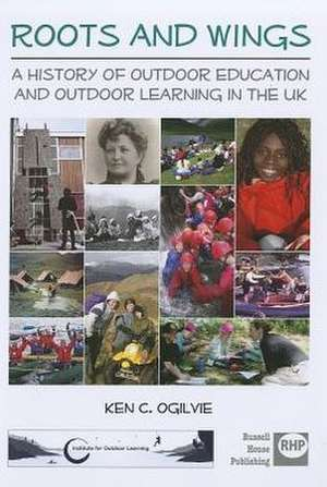 Roots and Wings:  A History of Outdoor Education and Outdoor Learning in the UK de Ken C. Ogilvie