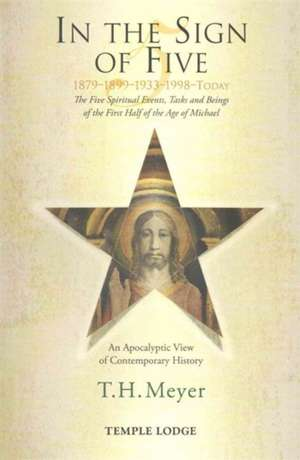 In the Sign of Five 1879-1899-1933-1998-Today:  The Five Spiritual Events, Tasks and Beings of the First Half of the Age of Michael de Th Meyer