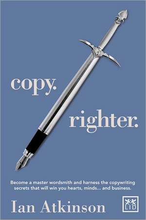 Copy. Righter.:  Become a Master Wordsmith and Harness the Copywriting Secrets That Will Win You Hearts, Minds...and Business de Ian Atkinson