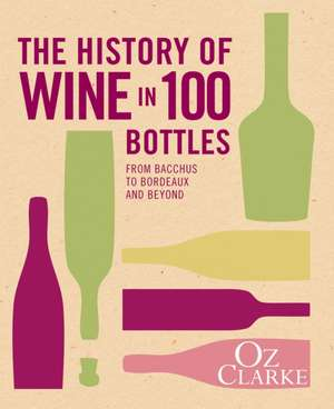 The History of Wine in 100 Bottles de Oz Clarke
