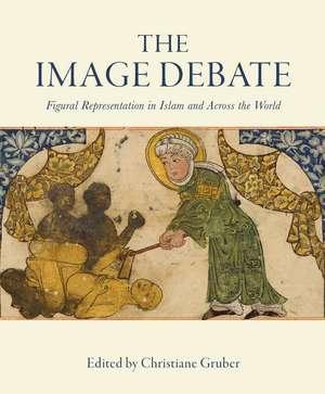 The Image Debate: Figural Representation in Islam and Across the World de Christiane Gruber