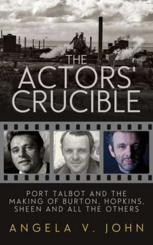 The Actors' Crucible:  Port Talbot and the Making of Burton, Hopkins, Sheen and All the Others de Prof. Angela V. John