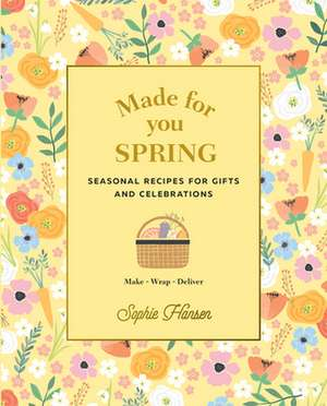 Made for You Spring: Recipes for Gifts and Celebrations de Sophie Hansen