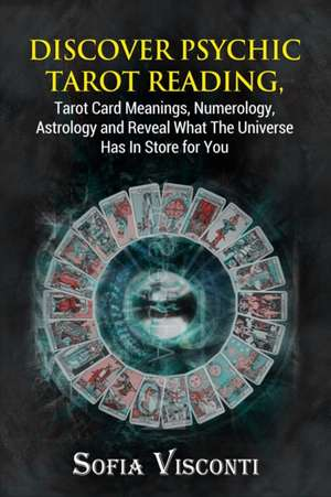 Discover Psychic Tarot Reading, Tarot Card Meanings, Numerology, Astrology and Reveal What The Universe Has In Store for You de Sofia Visconti