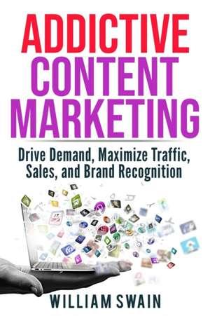 Addictive Content Marketing de William Swain