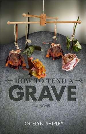 How to Tend a Grave de Jocelyn Shipley