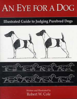 An Eye for a Dog:  Illustrated Guide to Judging Purebred Dogs de Robert W. Cole