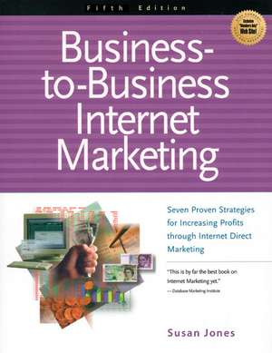 Business-To-Business Internet Marketing:  Seven Proven Strategies for Increasing Profits Through Internet Direct Marketing de Susan K. Jones