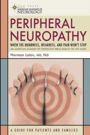 Peripheral Neuropathy: When the Numbness, Weakness and Pain Won't Stop de Norman Latov