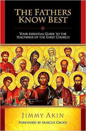 The Fathers Know Best:  Your Essential Guide to the Teachings of the Early Church de Jimmy Akin