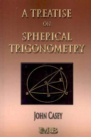 A Treatise on Spherical Trigonometry - Its Application to Geodesy and Astronomy:  His Inventions, Researches and Writings de John Casey