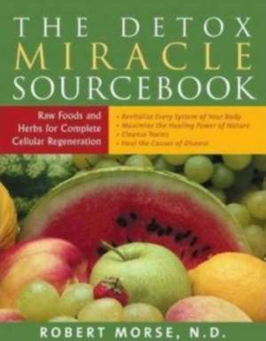 Detox Miracle Sourcebook: Raw Foods & Herbs for Complete Cellular Regeneration de Robert S. Morse