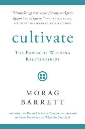 Cultivate: The Power of Winning Relationships de Morag Barrett