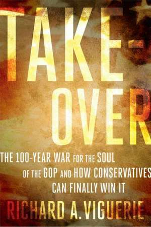 Takeover: The 100-Year War for the Soul of the GOP and How Conservatives Can Finally Win It de Richard A Viguerie