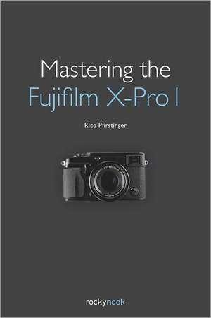Mastering the Fujifilm X-Pro 1 de Rico Pfirstinger