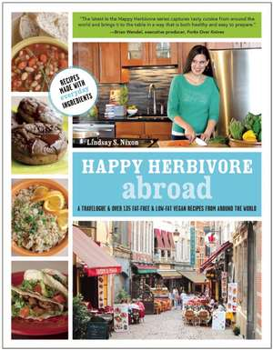 Happy Herbivore Abroad:  A Travelogue and Over 135 Fat-Free and Low-Fat Vegan Recipes from Around the World de Lindsay S. Nixon