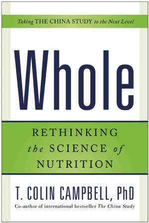 Whole:  Rethinking the Science of Nutrition de T Colin Campbell