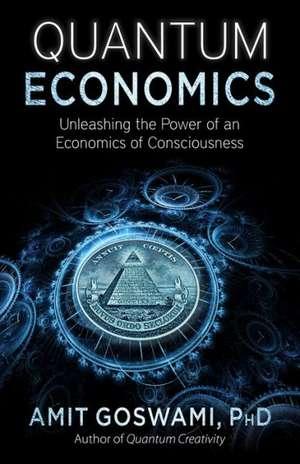 Quantum Economics:  Unleasing the Power of an Economics of Consciousness de Amit Goswami Phd