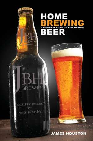 Home Brewing:  A Complete Guide on How to Brew Beer de James Houston