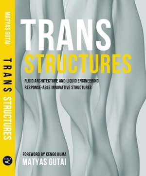 Trans Structures:  Fluid Architecture and Liquid Engineering de Matyas Gutai