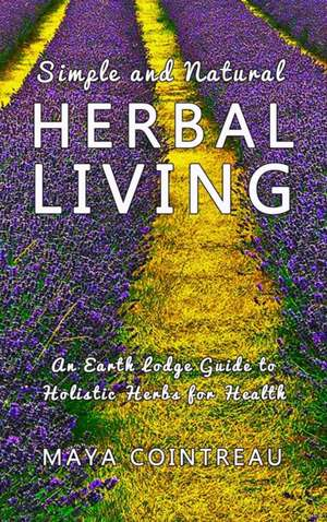 Simple and Natural Herbal Living - An Earth Lodge Guide to Holistic Herbs for Health de Maya Cointreau