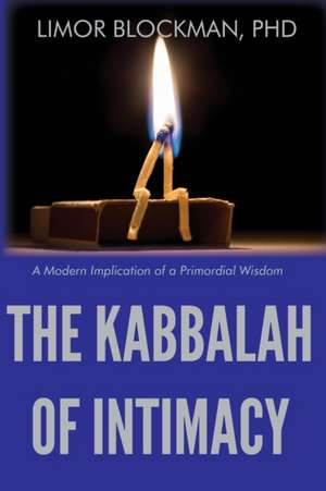 The Kabbalah of Intimacy: A Modern Implication of a Primordial Wisdom de Limor Blockman