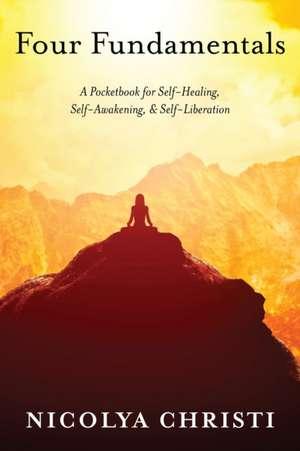 Four Fundamentals: A Pocketbook for Self-Healing, Self-Awakening, & Self-Liberation de Nicolya Christi
