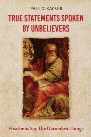True Statements Spoken By Unbelievers de Paul D. Kacsur