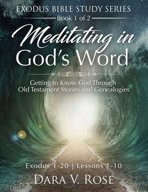 Meditating in God's Word Exodus Bible Study Series - Book 1 of 2 - Exodus 1-20 - Lessons 1-10: Getting to Know God Through Old Testament Stories and G de Dara V. Rose