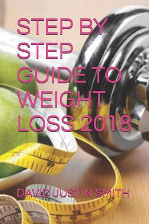 Step by Step Guide to Weight Loss 2018 de David Justin Smith