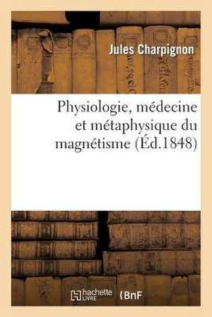 Physiologie, Medecine Et Metaphysique Du Magnetisme (Ed.1848)