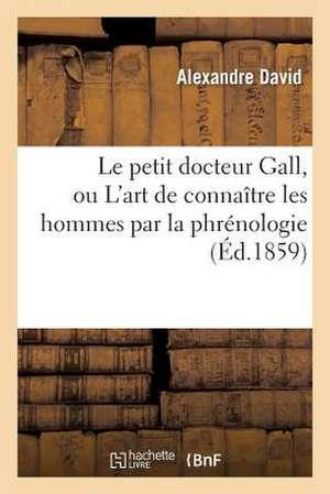Le Petit Docteur Gall, Ou L'Art de Connaitre Les Hommes Par La Phrenologie D'Apres Les Systemes