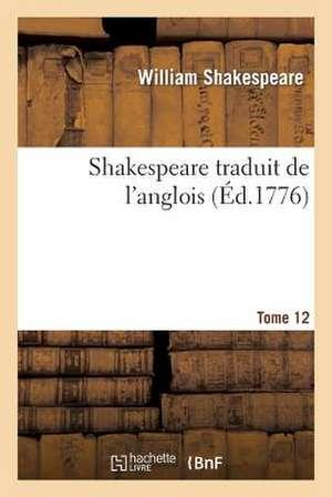 Shakespeare Traduit de L'Anglois. Tome 12 de Shakespeare W.