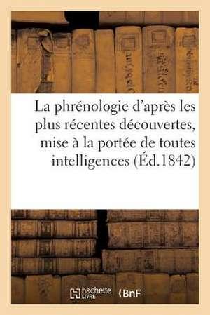 La Phrenologie D'Apres Les Plus Recentes Decouvertes, Mise a la Portee de Toutes Les Intelligences