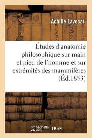 Etudes D'Anatomie Philosophique Sur La Main Et Le Pied de L'Homme Et Sur Extremites Des Mammiferes