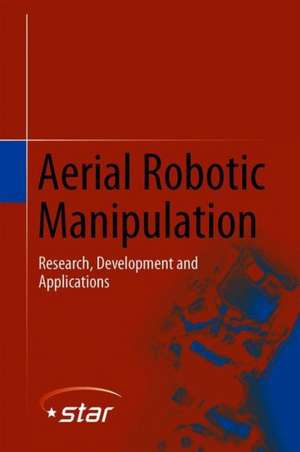 Aerial Robotic Manipulation: Research, Development and Applications de Anibal Ollero