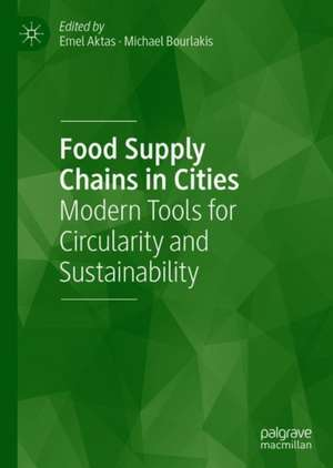 Food Supply Chains in Cities: Modern Tools for Circularity and Sustainability de Emel Aktas